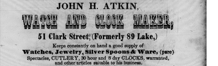 "Ad reads: ""John H. Atkin Watch and Clock Maker , 51 Clark Street, Keeps constantly on hand a good supply of watches, jewerly, silver spoons and ware, (pure) Spectecles, CULTERY,30 hour and 8 day clocks. warrented and other items suitable for his business."